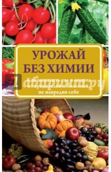 Севостьянова Надежда Николаевна Урожай без химии. Как защитить сад и огород от вредителей и болезней, не навредив себе