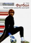 Борис Чирва: Футбол. Предыгровая разминка вратарей. Учебно-методическое пособие