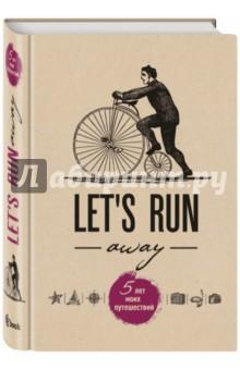 Let's Run Away. 5 лет моих путешествий Эксмо