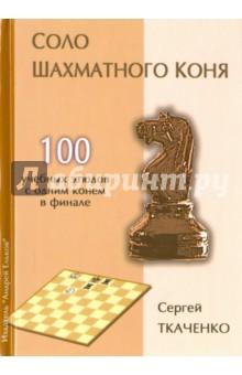 Соло шахматного коняШахматы. Шашки<br>Чемпион мира по шахматной композиции и один из лучших знатоков шахматного этюда Сергей Ткаченко предлагает проверить свое тактическое мастерство, разгадав тайны 100 уникальных позиций, в финале которых у белых остается одинокий конь. Число ходов в этих позициях не более шести, что позволяет находить решение непосредственно с диаграммы. <br>Книга рассчитана на широкий круг почитателей шахмат - от новичка до гроссмейстера.<br>