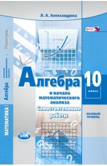 Алгебра и начала математического анализа. 10 класс. Самостоятельные работы. Базовый уровень. ФГОС