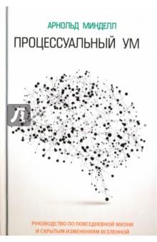 Процессуальный умПопулярная психология<br>Связывая воедино идеи, касающиеся тотемных духов коренных народностей, квантовой «сцепленности» и нелокальности, юнгианский психотерапевт и ученый с мировым именем Арнольд Минделл описывает то, что он называет «структурой переживания Бога». Опираясь на свой обширный опыт работы с отдельными людьми и большими группами по всему миру, автор создал своего рода руководство по повседневной жизни и скрытым измерениям Вселенной.<br>
