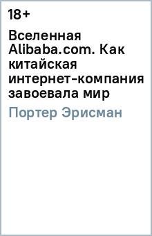 Вселенная Alibaba.com. Как китайская интернет-компания завоевала мирВедение бизнеса<br>Алибаба - крупнейшая торговая площадка в Интернете. С конца 2015 года бренд начинает свое активное развитие в России, и на сегодняшний день сайт компании уже входит в десятку самых популярных в Рунете: ежемесячно его посещают более 22 млн человек. Книга рассказывает о том, как развивалась компания, услугами которой буквально через год будет пользоваться каждый житель России. <br>Уникальная история, рассказанная от первого лица и из самой гущи событий: Портер Эрисман занимал с 2000 по 2008 год пост вице-президента в Alibaba.com и Alibaba Group.<br>