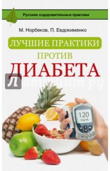 Лучшие практики против диабетаНетрадиционная медицина<br>Эта книга ответит на самые важные вопросы, которые волнуют людей с диагнозом сахарный диабет. Что служит толчком для развития этого недуга? Какой тип диабета самый серьезный? Где и как нужно проходить обследование? Можно ли победить эту болезнь?<br>Также страдающие сахарной болезнью узнают, что им можно есть, какие упражнения выполнять, какие технические новинки для облегчения своей жизни покупать.<br>А самое главное - диабетики познакомятся с очень известными и интересными людьми, которые живут с этой болезнью, творят, ставят рекорды, получают награды, снимаются в кино, пишут книги - в общем, на жизнь не жалуются! И знают, что скоро будет найдена панацея от диабета, ведь ученые уже на пороге очень важного открытия…<br>