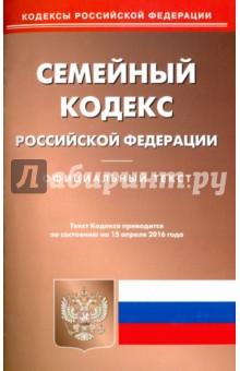 Семейный кодекс Российской Федерации. Официальный текст по состоянию на 15.04.16