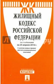 Жилищный кодекс Российской Федерации по состоянию на 25.04.16 г