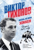 Тихонова, Федоров: Виктор Тихонов. Жизнь во имя хоккея