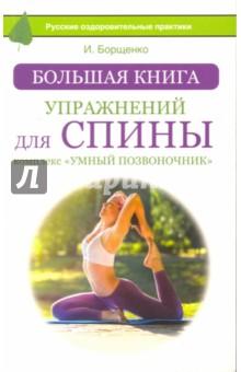 Большая книга упражнений для спиныМассаж. ЛФК<br>Эта книга - суперхит Игоря Анатольевича Борщенко, нейрохирурга, кандидата медицинских наук. Комплекс упражнений Умный позвоночник давно стал бестселлером № 1 по данной теме!<br>Вы сможете узнать:<br>- почему у вас болит спина,<br>- как избавиться от поясничного прострела,<br>- как восстановить нервные клетки,<br>- правила движения позвоночника,<br>- как грамотно составить фитнес-план.<br>Уникальная позиционная гимнастика, опирающаяся на космические реабилитационные технологии, поможет, укрепить глубокие мышцы спины, формирующие внутренний корсет позвоночника, обрести идеальную осанку и навсегда забыть о хронических заболеваниях позвоночника и суставов!<br>