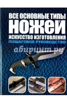 Все основные типы ножей. Искусство изготовления. Пошаговое руководство