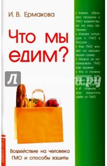 Ермакова Ирина Владимировна Что мы едим? Воздействие на человека ГМО и способы защиты