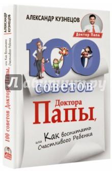 Кузнецов Александр Владимирович 100 Советов Доктора Папы, или Как воспитать Счастливого Ребенка