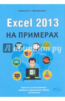 Excel 2013 на примерахРуководства по пользованию программами<br>Данная книга является наглядным самоучителем работы с Excel 2013, максимально ориентированным на практическое использование Excel для решения разных задач.<br>Изложение ведется на пошаговых примерах со всеми необходимыми пояснениями. Охвачены все востребованные в работе темы.<br>Книга написана простым и доступным языком. Лучший выбор для всех, кто хочет эффективно работать с Excel 2013. Расчитана на самый широкий круг читателей.<br>