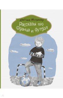 Рассказы про Франца и футбол нёстлингер к рассказы про франца 2 е изд