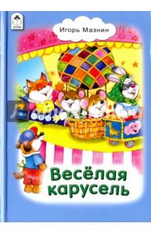 Весёлая карусельСтихи и загадки для малышей<br>Красочно иллюстрированный сборник стихов для малышей.<br>Для чтения взрослыми детям.<br>
