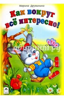 Как вокруг всё интересноСтихи и загадки для малышей<br>Красочно иллюстрированный сборник стихов для малышей.<br>Для чтения взрослыми детям.<br>