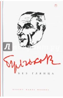Булгаков без глянцаДеятели культуры и искусства<br>Михаил Булгаков называл себя мистическим писателем. Однако история его жизни и направление творческих поисков открывают совсем другого литератора. В его судьбе было много очевидного, закономерного и предсказуемого. Красноречивые свидетельства самого Булгакова и его близких показывают, что сложившийся о нем миф - всего лишь следствие восторженной легенды о Мастере.<br>Составление, вступительная статья: П.Фокин.<br>