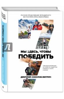 Мы здесь, чтобы победить. 7 вдохновляющих историй о лидерстве в бизнесе и спорте соколов митрич  дмитрий владимирович