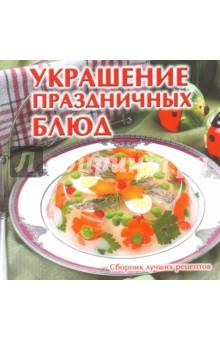 Украшение праздничных блюдСервировка и украшение стола<br>Книга о том, как украсить праздничные блюда.<br>Составитель Е. В. Руфанова.<br>
