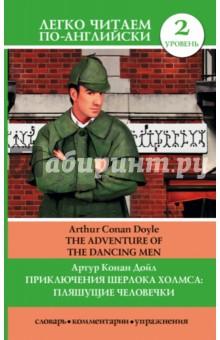 Приключения Шерлока Холмса. Пляшущие человечкиХудожественная литература на англ. языке<br>Пляшущие человечки - захватывающий рассказ Артура Конан Дойла из цикла Приключения Шерлока Холмса, выпущенного в 1892 году. Знаменитый сыщик сталкивается с загадкой, слишком таинственной даже для него…<br>Для удобства читателя текст незначительно сокращен и адаптирован, а также содержит комментарии, разные виды упражнений и краткий словарь.<br>Предназначается для продолжающих изучать английский язык (уровень 2 - Pre-Intermediate).<br>
