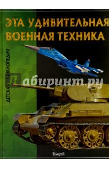 Эта удивительная военная техника. Детская энциклопедияОтправляйся вместе с нами в захватывающий полёт на сверхзвуковом истребителе или представь себя водителем боевого танка! На страницах этой книги ты узнаешь, что такое катапульта, можно ли выстрелить из Царь-пушки, почему во время Великой Отечественной войны 1941-1945 годов была так популярна Катюша, а также прочитаешь о самых современных боевых машинах, танках, самолётах и ракетных комплексах. Вперёд, к новым знаниям!<br>