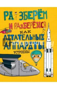 Как летательные аппараты устроеныНаука. Техника. Транспорт<br>Можно ли летать без крыльев? Почему летают многотонные самолёты? Где кончается атмосфера и начинается космос? Разбираемся! Вместе с этой книгой - открывай и читай. Будет весело!<br>