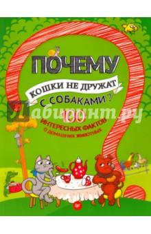 Гальчук Андрей Петрович Почему кошки не дружат с собаками? 100 интересных фактов о домашних животных. ФГОС