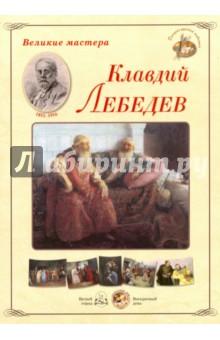Великие мастера. Клавдий ЛебедевОтечественные художники<br>К.В. Лебедев работал в традициях русского реалистического искусства, писал исторические полотна и жанровые картины. Создавая художественные образы, он запечатлевал события истории, показывал характеры своих героев, превосходно понятые и выраженные.<br>