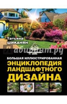 Шиканян Татьяна Дмитриевна Большая иллюстрированная энциклопедия ландшафтного дизайна