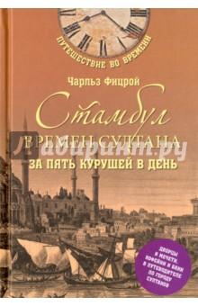 Стамбул времен султана за пять курушей в деньИстория городов<br>Книга приглашает читателей в Стамбул 1750 года, когда Османская империя была на вершине своего могущества. В это время сюда съезжались многие любознательные и предприимчивые европейцы. Одни, руководствуясь исключительно коммерческими интересами, другие, напротив, для завершения своего так называемого Гран-тура, почти обязательного для молодых именитых европейцев длительного путешествия по столицам Европы. Британский историк и писатель Чарльз Фицрой предлагает и нам, жителям XXI века, незабываемые прогулки по столице султанов. Читатели смогут оценить великолепие Айя-Софии, побывать на шумных стамбульских базарах, знаменитых своим изобилием и богатством, проникнуть в строго охраняемый главный дворец султана Топкапы и, наконец, полюбоваться бухтой Золотой Рог.<br>