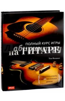 Полный курс игры на гитаре. Научитесь играть за 20 несложных уроковМузыка<br>Когда звучит гитара - поет душа!<br>Гитара - простое устройство, которое заключает в себе огромную силу. Ее диапазон звуков, настроений и цвета так же безграничен, как и у пианино, но инструмент гораздо более портативней.<br>В Полном курсе игры на гитаре опытный музыкант Том Флеминг разбивает основы обучения на 20 взаимосвязанных пошаговых уроков, которые начинающие виртуозы могут осваивать дома и в своем собственном темпе. С яркими и продуманными иллюстрациями и фотографиями, Полному курсу игры на гитаре легко следовать, и он не оставляет без ответа ни одного вопроса.<br>Эта книга - ваш незаменимый проводник в великий Мир Музыки!<br>