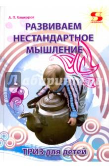 Кашкаров Андрей Петрович Развиваем нестандартное мышление. ТРИЗ для детей