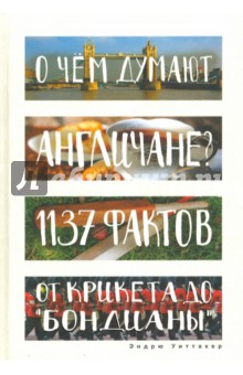 О чем думают англичане? 1137 фактов от крикета до бондианыЗаметки путешественника<br>Британская культура богата, разнообразна и невероятно сложна. Моррисси и Бэнкси, черный пудинг и файв-о-клок, Потерянный рай и 1984, Джон Констебль и Альфред Хичкок, Манчестер Юнайтед и Дейли телеграф, рассерженные молодые люди и Карнаби-стрит, кардиганы и макинтоши. Кто это и что это? От кино до кулинарии, от спорта до музыки, от истории до моды, от философии до массмедиа - все самое важное о Британии и британцах из первых рук.<br>