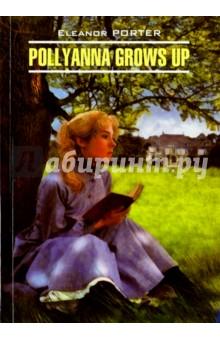 Pollyanna Grows UpЛитература на иностранном языке для детей<br>Элинор Портер (1868-1920) - американская детская писательница. Предлагаем вниманию читателей продолжение ее книги-бестселлера Поллианна. Героиня книги выросла, но не забыла свою игру в радость и осталась такой же доброй и жизнерадостной, какой ее полюбили читатели во всем мире.<br>Книга адресована всем любителям англоязычной литературы.<br>