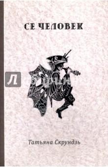 Се человек. СтихотворенияСовременная отечественная поэзия<br>Татьяна Скрундзь родилась в 1982 году. Окончила Технический университет (г. Липецк) и Литературный институт им. Горького.  В книгу вошли стихотворения 2009–2016 гг. и религиозно-философская поэма «Поэма без времени».<br>