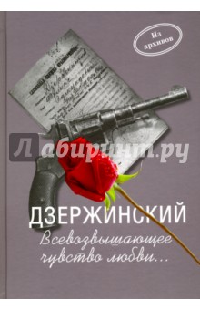 Дзержинский. Всевозвышающее чувство любви... документы. Письма. воспоминания