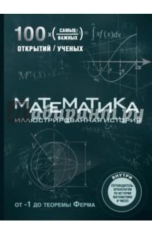 Математика. Иллюстрированная историяМатематические науки<br>Математика - это наука, искусство, огромное поле для воображения и творчества. История ее начинается с единицы, но бесконечность - это далеко не финал. В этой красивой большой энциклопедии вы найдете ровно 100 историй о прекрасных математических загадках, которые знаменитые математики смогли разгадать и разъяснить миру. Пифагор, Эвклид, Фибоначчи, Пьер де Ферма, Уильям Гамильтон, Анри Пуанкаре, Алан Тьюринг, Джон фон Нейман - в этой книге мы расскажем о них и их гениальным открытиям, а также о многих других известных математиках. Красивые иллюстрации и фотографии помогут легко понять суть открытий. Откройте целый мир математических чудес прямо рядом с вами!<br>