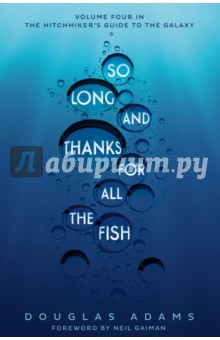 So Long, and Thanks for All the FishХудожественная литература на англ. языке<br>So Long, and Thanks for All the Fish, with a foreword by Neil Gaiman, is the fourth instalment in Douglas Adams  bestselling Hitchhiker s Guide to the Galaxy trilogy. Just as Arthur Dent s sense of reality is in its dickiest state he suddenly finds the girl of his dreams. He finds her in the last place in which he would expect to find anything at all, but which 3,976,000,000 people will find oddly familiar. They go in search of God s Final Message to His Creation and, in a dramatic break from tradition, actually find it.<br>