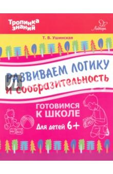 Ушинская Татьяна Владимировна Развиваем логику и сообразительность. Для детей от шести лет