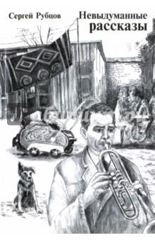 Невыдуманные рассказыСовременная отечественная проза<br>Название книги Сергея Рубцова Невыдуманные рассказы говорит само за себя. В сборник вошли произошедшие с самим автором истории, героями которых стали его близкие, друзья, приятели и просто случайные знакомые, благо, жизнь подарила писателю уникальные встречи с самыми разными людьми. Истории весёлые и грустные, забавные и трагические, разнообразные, как жизнь.<br>