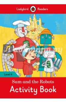 Sam and the Robots. Activity BookЛитература на иностранном языке для детей<br>One day, Sam made a robot called Pod. Then, Sam and Pod made more robots. The robots liked working hard, so Sam decided they needed a holiday. <br>Ladybird Readers is a series of traditional tales, modern stories, and nonfiction, written for young learners of English as a foreign language. Each activity book includes language activities to support the CEF framework, as well as help young learners prepare for the Cambridge Young Learners English (YLE) exams and fulfills SSRW criteria. <br>This Level 4 activity book is ideal for children who are ready to read longer stories with a wider vocabulary. It covers CEF level A2 and supports YLE flyers exams.<br>