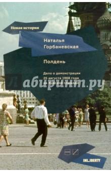 Полдень. Дело о демонстрации 25 августа 1968 года на Красной площадиИстория СССР<br>В полдень 25 августа 1968 года восемь человек вышли на Красную площадь, чтобы выразить протест против вторжения советских войск е Чехословакию. Протест не имел никакого практического смысла, участники акции попали в тюрьмы и психбольницы, но демонстрация стала символом нравственного сопротивления тоталитарному режиму. Книга одного из участников демонстрации, поэта и переводчицы Натальи Горбаневской, посвящена истории и последствиям самого известного антисоветского выступления.<br>