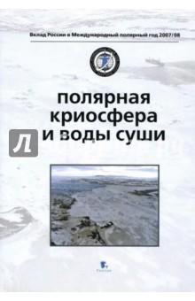 Полярная криосфера и воды сушиГеография и науки о Земле<br>В книге собраны результаты, прежде всего, полевых исследований криосферы Земли и природных процессов, протекающих в криосфере полярных широт, проведенных в Арктике и Антарктике.<br>