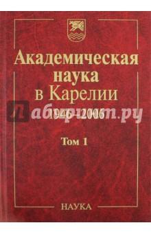 Академическая наука в Карелии. 1946-2006. В 2-х томах. Том 1