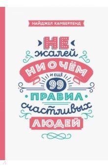 Не жалей ни о чем. И еще 99 правил счастливых людейЛичная эффективность<br>О книге<br>100 правил успешных людей и практические упражнения, которые помогут вам достичь целей.<br><br>Эта книга - ваш проводник на пути к достижению целей, будь они смелые и великие или скромные и даже приземленные.<br><br>Что для вас значит быть успешным?<br>Получить более высокую должность?<br>Похудеть?<br>Бегать по утрам?<br>Стать писателем?<br>Воспитать хороших детей и увидеть, как они создали свою семью?<br>Полностью выплатить ипотеку?<br>Выучить иностранный язык?<br>Накопить определенную сумму?<br>Заниматься любимым делом и не испытывать постоянного напряжения от работы?<br>Сто глав этой книги помогут вам достичь успеха в чем угодно. Успех может быть связан с любой сферой жизни или работы:<br>работа и карьерный рост<br>отношения и создание семьи<br>личность и характер<br>благополучие и финансы<br>здоровье и спокойствие<br>обучение и образование<br>пенсия и то, что вы оставите после себя<br>Из каждой главы вы узнаете об одном из правил, которым следуют успешные люди. На первой странице главы вы найдете описание и объяснения, а на второй - упражнения. Начните работать с ними прямо сегодня, чтобы настроиться на образ мыслей, привычки и поведение, ведущие к успеху.<br><br>Некоторые упражнения будут для вас новыми, некоторые покажутся интуитивно очевидными. Так или иначе, важно выполнять все упражнения так, чтобы сформировать новые привычки. Редкие люди совершают все эти действия самостоятельно, обдуманно и осознанно, именно их мы и считаем успешными.<br><br>Для кого эта книга<br>Для всех, кто хочет достичь успеха в любой сфере жизни.<br><br>Об авторе<br>Найджел Камберленд - сооснователь компании The Silk Road Partnership, одного из лидеров в области предоставления услуг коучинга руководителей и обучения лидерству. Опыт преподавания и работы в разных местах - в Гонконге, Будапеште, Сантьяго, Шанхае и Дубае - научил его добиваться успеха в жизни.<br><br>До этого Найджел был финансовым дир