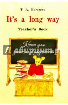 Its a Long Way. Самоучитель английского языка для детей и родителей. Книга для учителяИзучение иностранного языка<br>Книга является частью учебно-методического комплекта, который представляет собой вводный курс английского языка для детей семи - девяти лет. Курс построен таким образом, что может быть использован и как самоучитель для индивидуальных занятий с ребенком, и как учебное пособие для работы в группах.<br>2-е издание, исправленное и дополненное.<br>