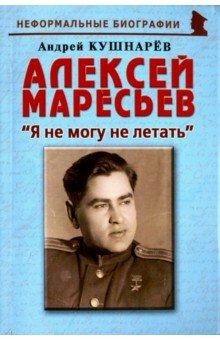 Алексей Маресьев. Я не могу не летать