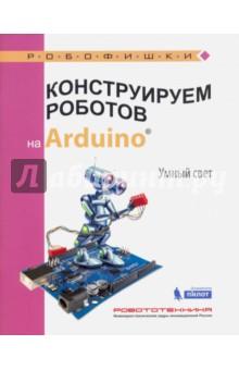 Конструируем роботов на Arduino®. Умный светДополнительные пособия по информатике<br>Стать гениальным изобретателем легко! Серия книг РОБОФИШКИ поможет вам создавать роботов, учиться и играть вместе с ними.<br>Всего за пару часов вы соберёте из плат и модулей Arduino робота, который сделает освещение вашего дома умным, причём управляемым с любимого смартфона или планшета.<br>Для технического творчества в школе и дома, а также на занятиях в робототехнических кружках.<br>Для детей старшего школьного возраста.<br>