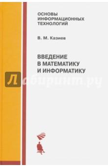 Введение в математику и информатику. Учебное пособиеИнформатика<br>Книга содержит два учебных курса, которые предназначены для всех представителей не физико-математических и не информатических областей, интересующихся основами математики и информатики с целью познать эти основы и использовать их в своей работе или учебе.<br>