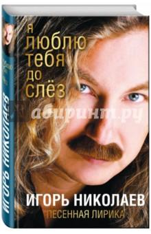 Я люблю тебя до слезСовременная отечественная поэзия<br>Осенний поцелуй, Странник мой, Желтые тюльпаны и другие самые любимые песни Игоря Николаева - в его авторском сборнике Я люблю тебя до слез.<br>