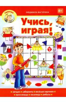 Учись, играя!Кроссворды и головоломки<br>Перед тобой - книжка с весёлыми задачками, кроссвордами, ребусами, путаницами, нелепицами, лабиринтами. Играй, решай, разгадывай! Прежде чем заглядывать на последнюю страницу с ответами, постарайся найти решение самостоятельно.<br>